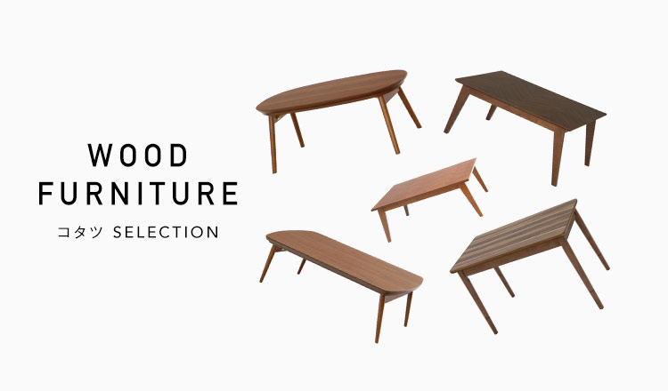 WOOD FURNITURE -コタツ SELECTION-